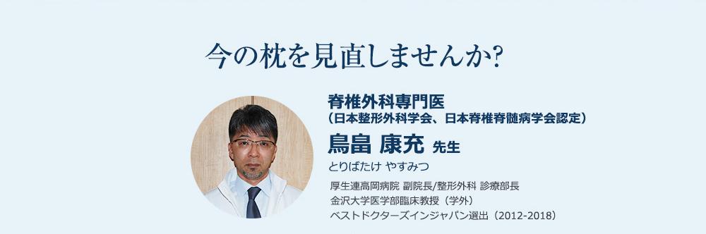 今の枕を見直しませんか? 脊椎外科専門医 (日本整形外科学会、日本脊椎脊髄病学会認定) 鳥畠 康充 先生